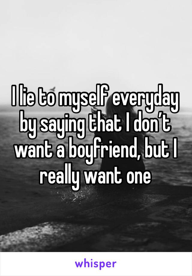 I lie to myself everyday by saying that I don't want a boyfriend, but I really want one