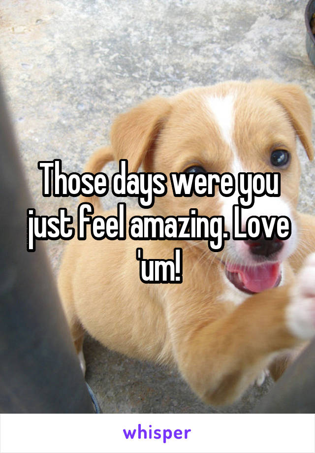 Those days were you just feel amazing. Love 'um!