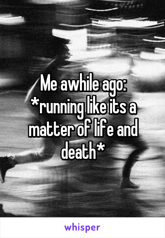 Me awhile ago: *running like its a matter of life and death*