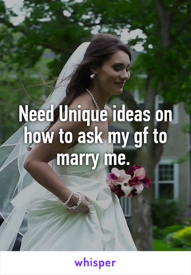 Need Unique ideas on how to ask my gf to marry me.