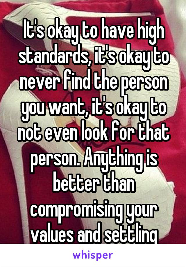 It's okay to have high standards, it's okay to never find the person you want, it's okay to not even look for that person. Anything is better than compromising your values and settling