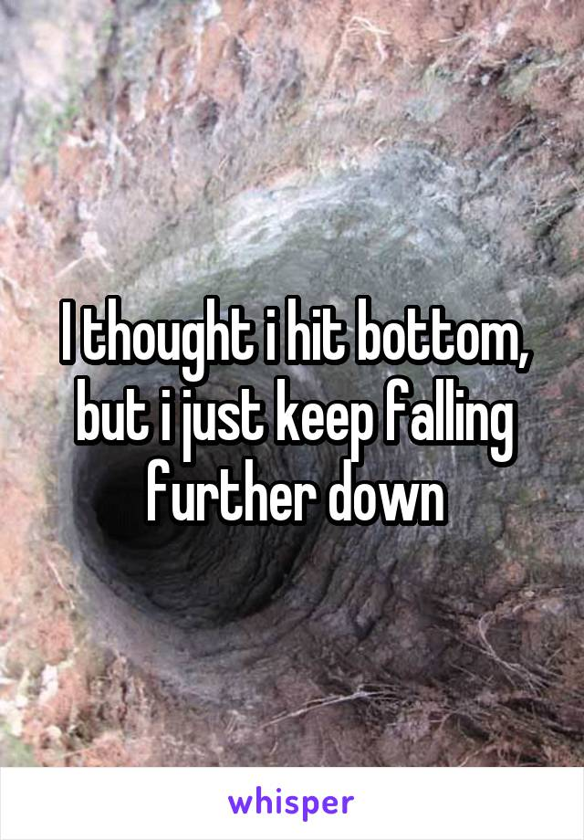 I thought i hit bottom, but i just keep falling further down