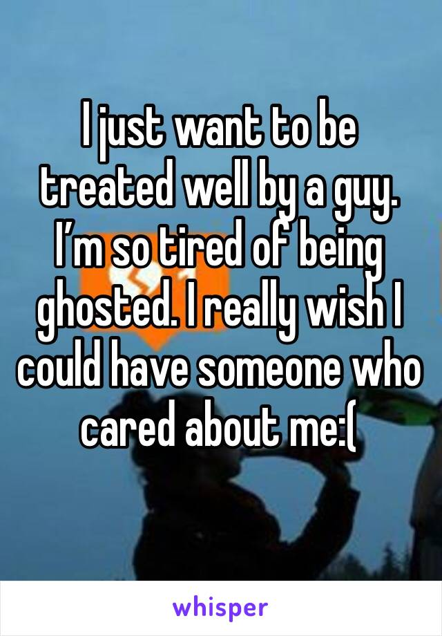 I just want to be treated well by a guy. I'm so tired of being ghosted. I really wish I could have someone who cared about me:(