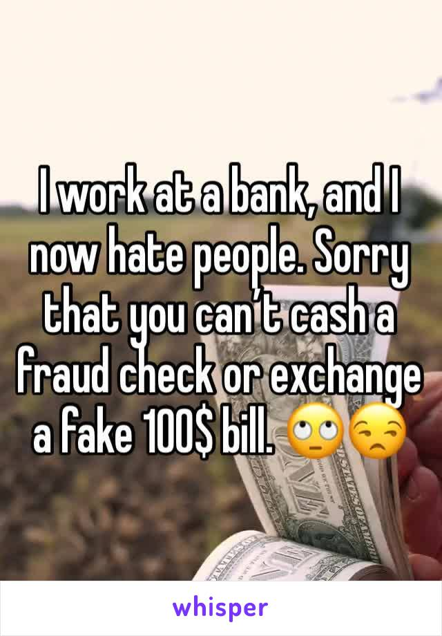 I work at a bank, and I now hate people. Sorry that you can't cash a fraud check or exchange a fake 100$ bill. 🙄😒