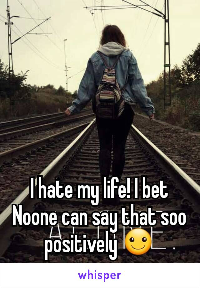 I hate my life! I bet Noone can say that soo positively ☺