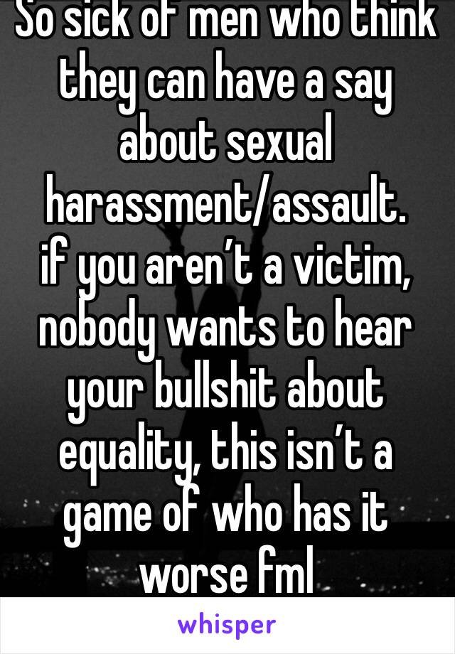 So sick of men who think they can have a say about sexual harassment/assault. if you aren't a victim, nobody wants to hear your bullshit about equality, this isn't a game of who has it worse fml