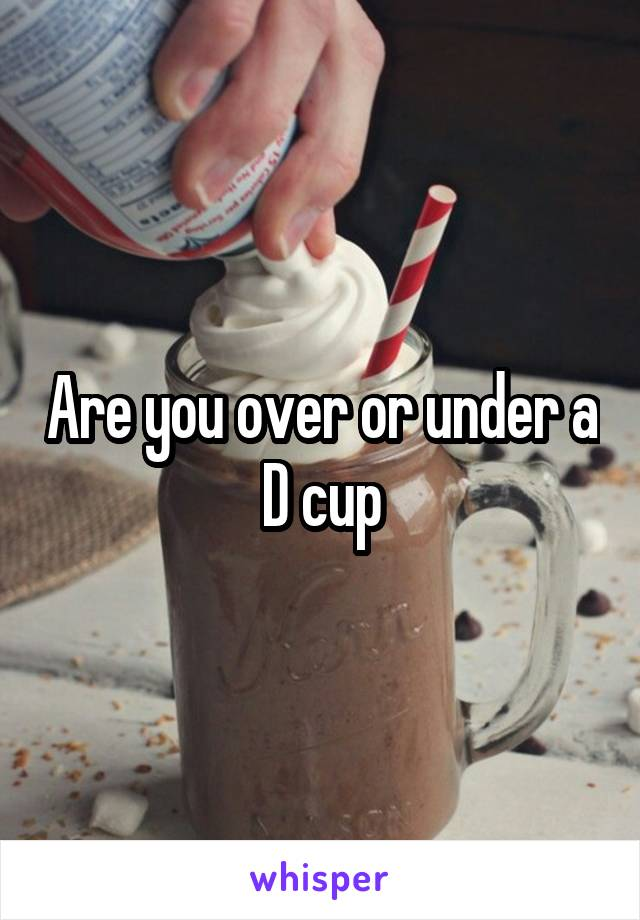 Are you over or under a D cup