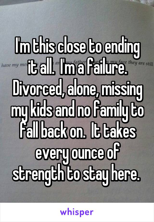 I'm this close to ending it all.  I'm a failure. Divorced, alone, missing my kids and no family to fall back on.  It takes every ounce of strength to stay here.