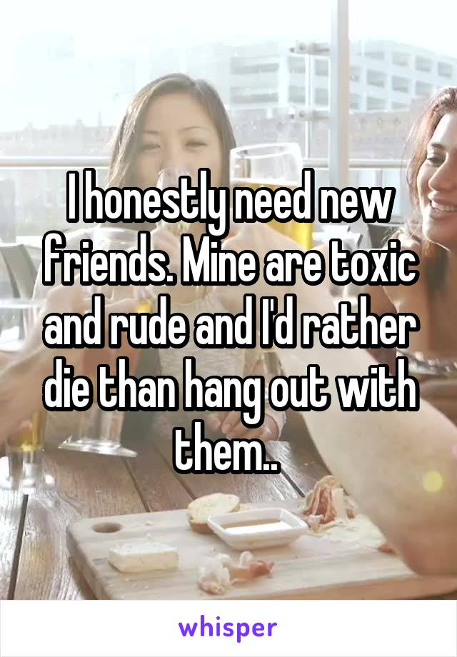 I honestly need new friends. Mine are toxic and rude and I'd rather die than hang out with them..