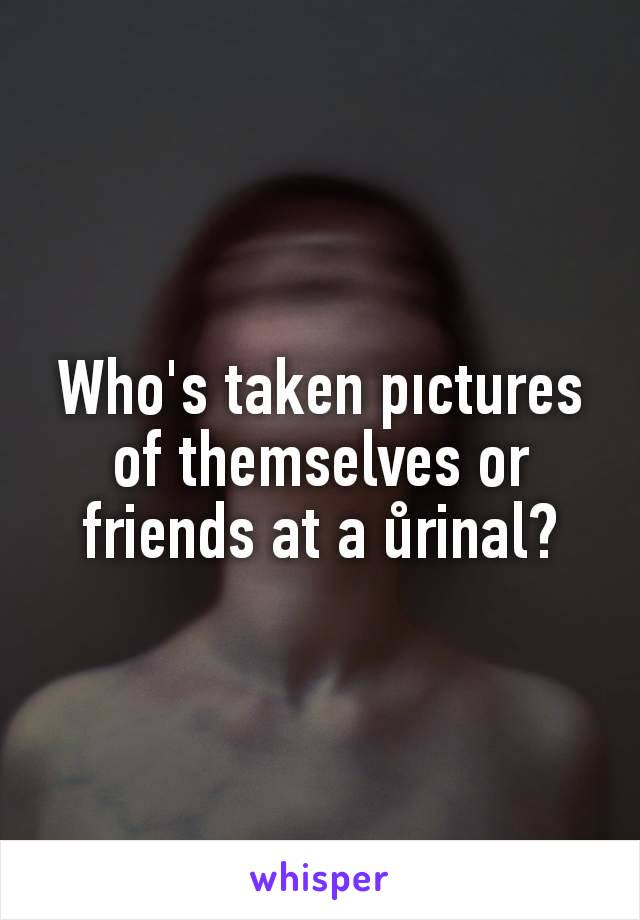 Who's taken pıctures of themselves or friends at a ůrinal?