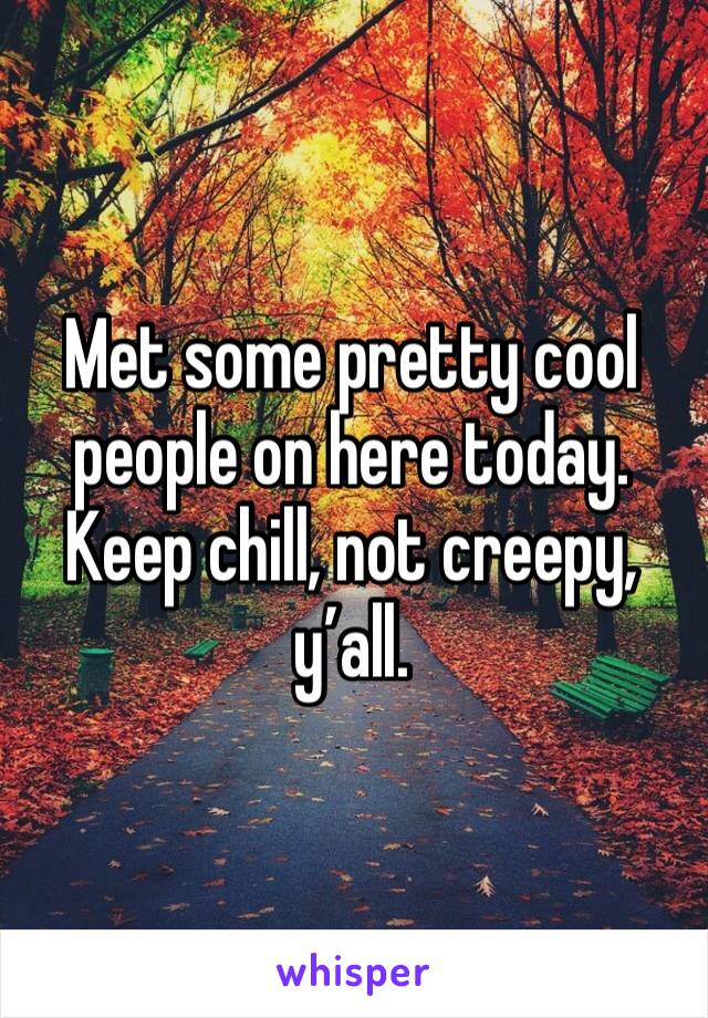 Met some pretty cool people on here today. Keep chill, not creepy, y'all.