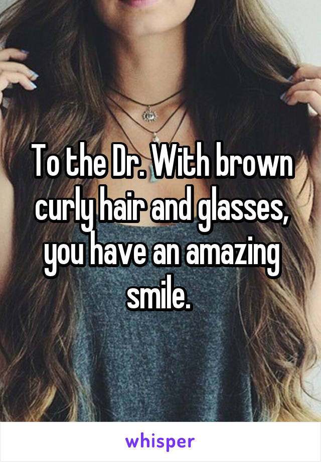 To the Dr. With brown curly hair and glasses, you have an amazing smile.