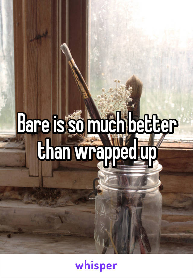 Bare is so much better than wrapped up