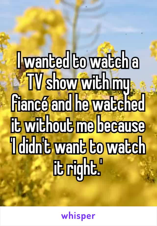 I wanted to watch a TV show with my fiancé and he watched it without me because 'I didn't want to watch it right.'