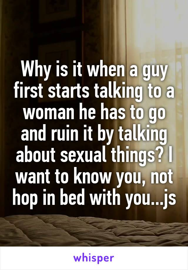 Why is it when a guy first starts talking to a woman he has to go and ruin it by talking about sexual things? I want to know you, not hop in bed with you...js