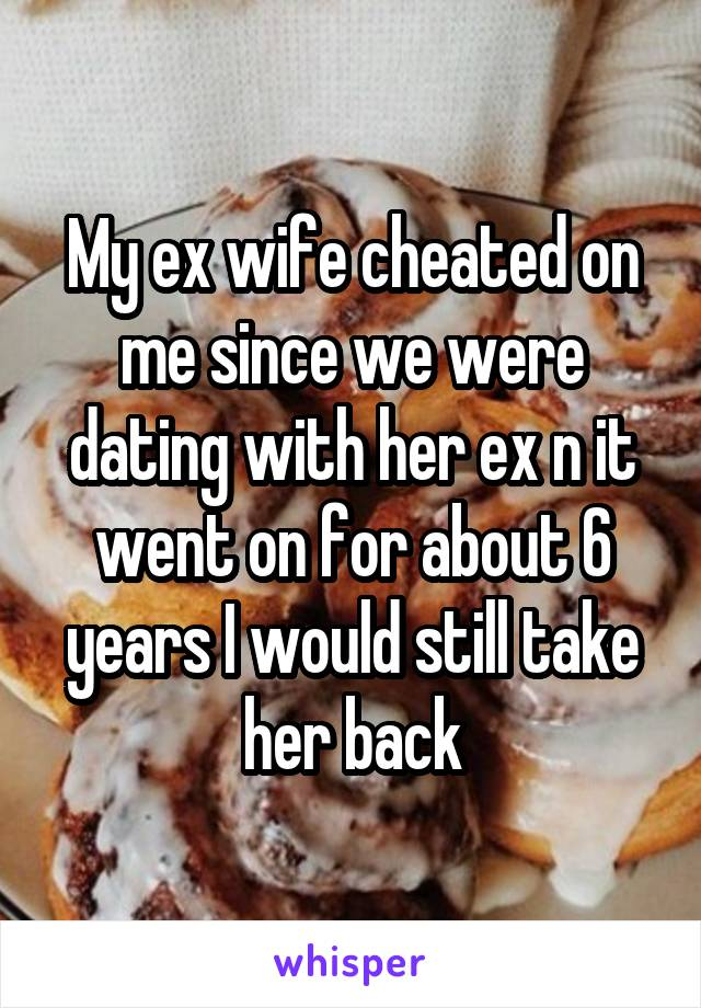 My ex wife cheated on me since we were dating with her ex n it went on for about 6 years I would still take her back