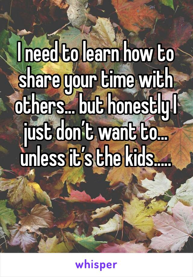 I need to learn how to share your time with others... but honestly I just don't want to... unless it's the kids.....