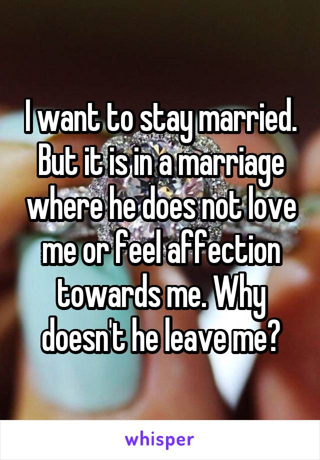 I want to stay married. But it is in a marriage where he does not love me or feel affection towards me. Why doesn't he leave me?