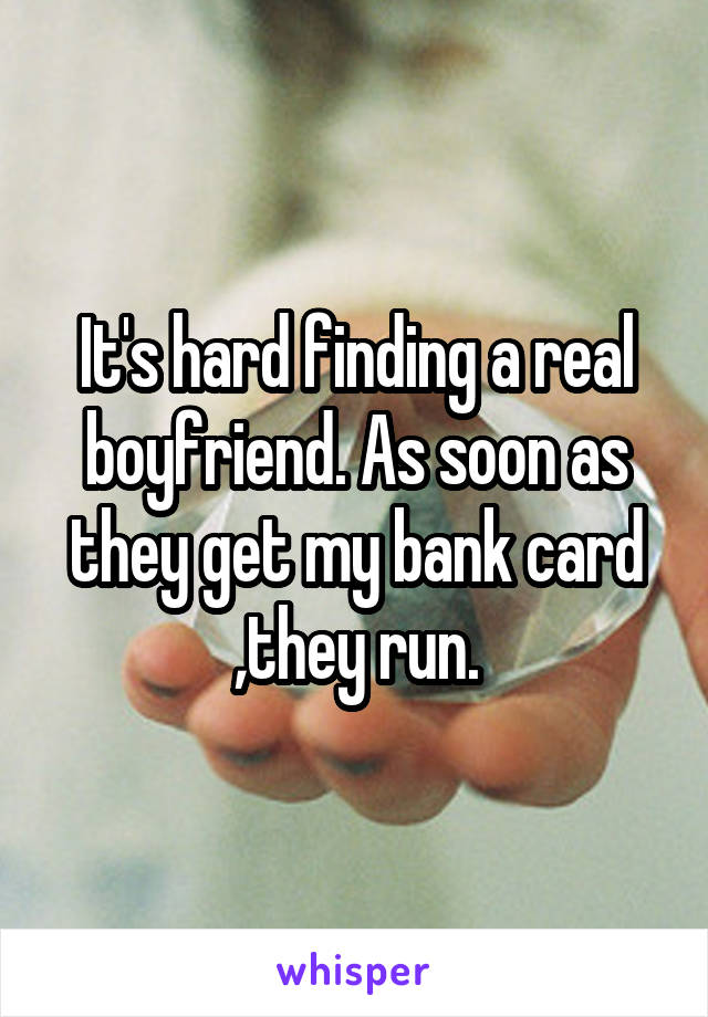 It's hard finding a real boyfriend. As soon as they get my bank card ,they run.