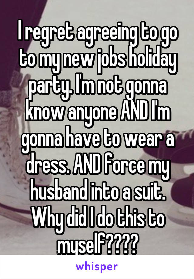 I regret agreeing to go to my new jobs holiday party. I'm not gonna know anyone AND I'm gonna have to wear a dress. AND force my husband into a suit. Why did I do this to myself????