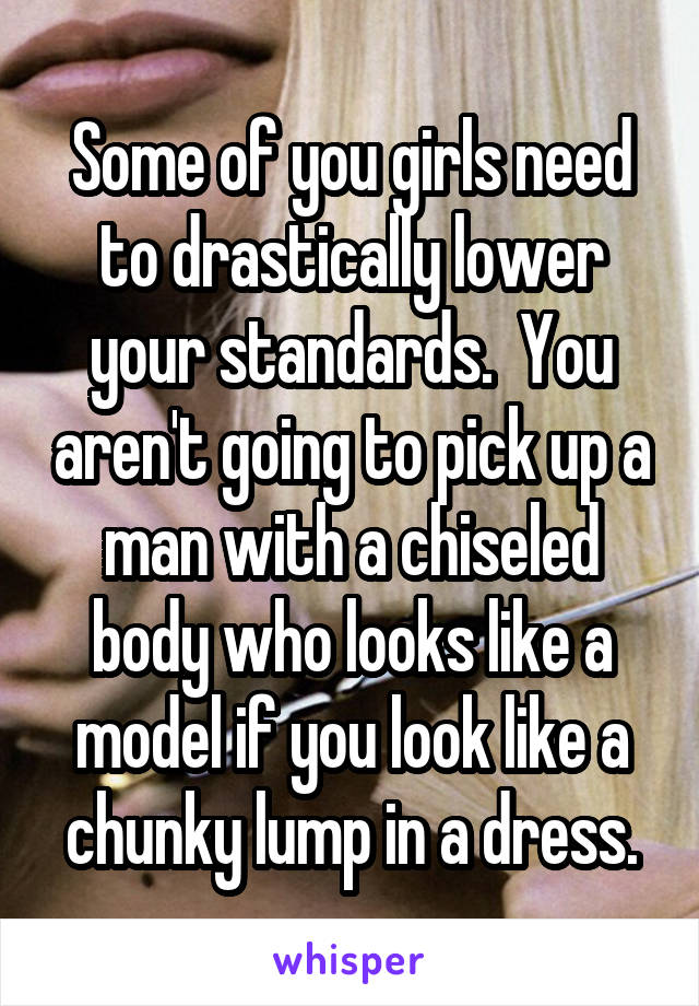 Some of you girls need to drastically lower your standards.  You aren't going to pick up a man with a chiseled body who looks like a model if you look like a chunky lump in a dress.