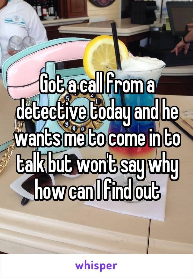Got a call from a detective today and he wants me to come in to talk but won't say why how can I find out