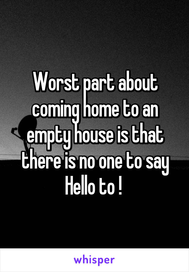 Worst part about coming home to an empty house is that there is no one to say Hello to !