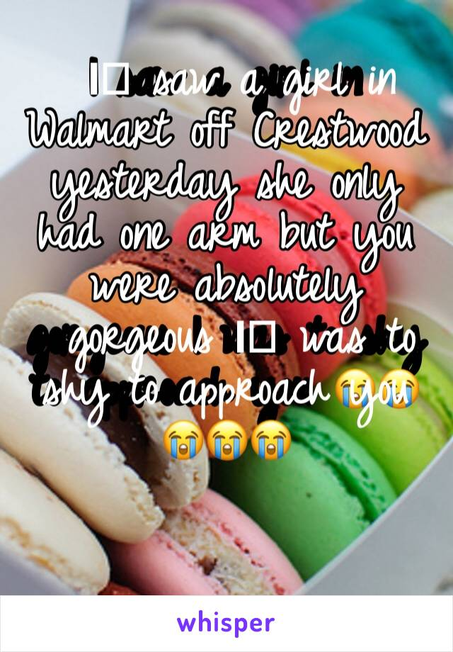 I️ saw a girl in Walmart off Crestwood yesterday she only had one arm but you were absolutely gorgeous I️ was to shy to approach you 😭😭😭