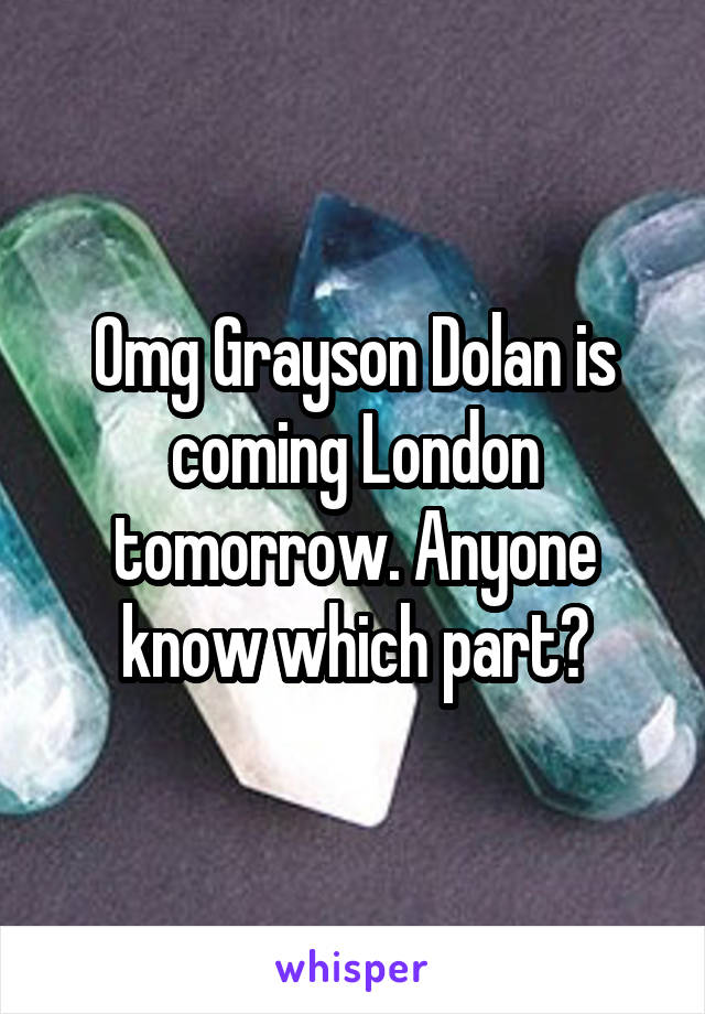 Omg Grayson Dolan is coming London tomorrow. Anyone know which part?