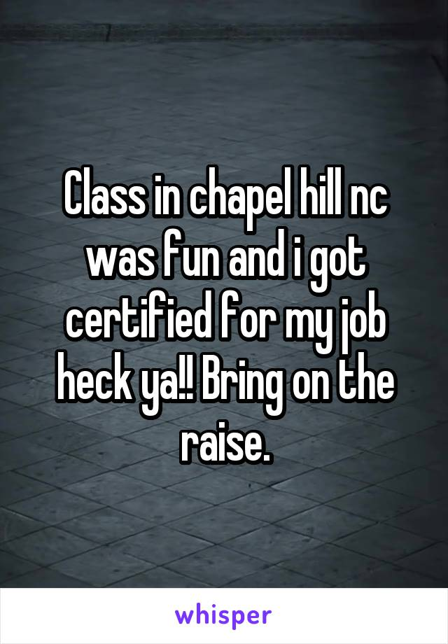 Class in chapel hill nc was fun and i got certified for my job heck ya!! Bring on the raise.