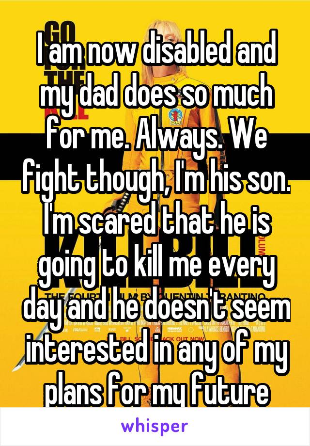 I am now disabled and my dad does so much for me. Always. We fight though, I'm his son. I'm scared that he is going to kill me every day and he doesn't seem interested in any of my plans for my future