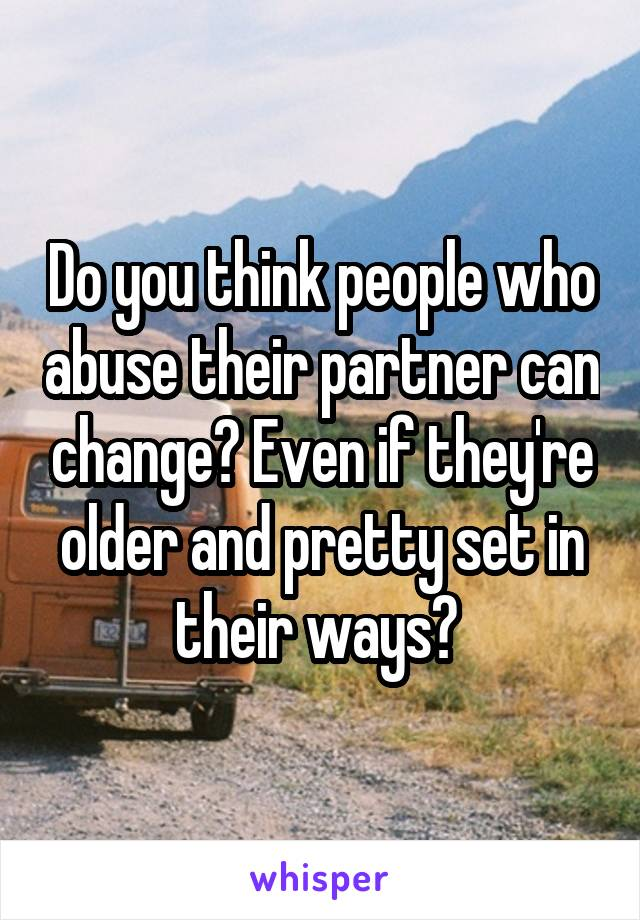 Do you think people who abuse their partner can change? Even if they're older and pretty set in their ways?