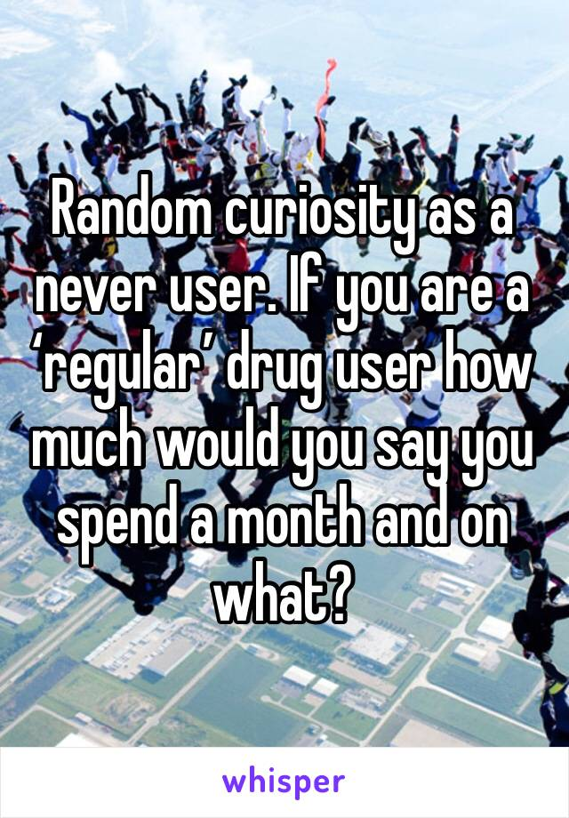 Random curiosity as a never user. If you are a 'regular' drug user how much would you say you spend a month and on what?