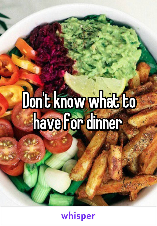 Don't know what to have for dinner