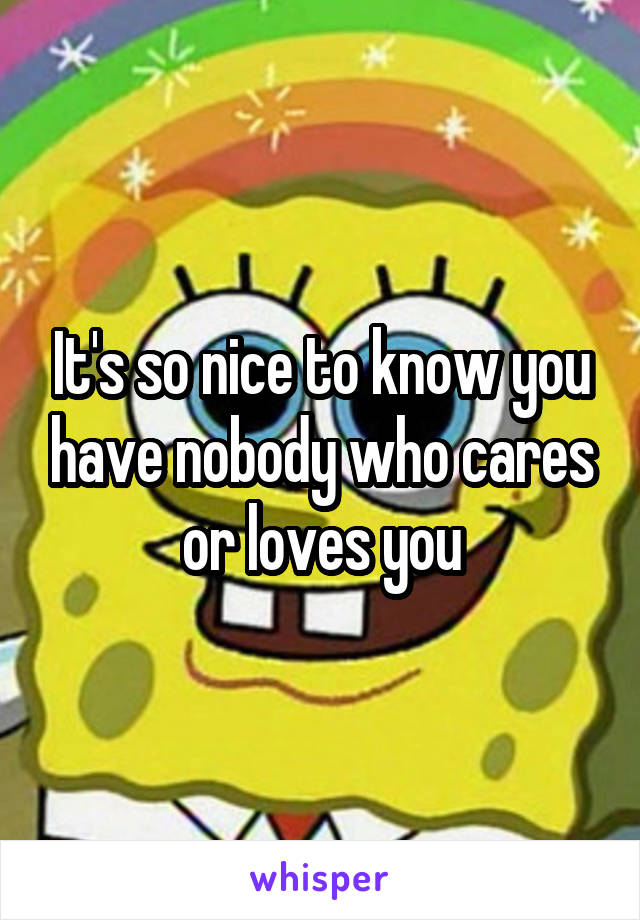 It's so nice to know you have nobody who cares or loves you