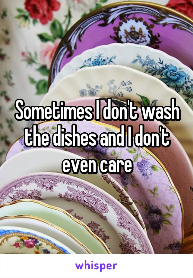 Sometimes I don't wash the dishes and I don't even care