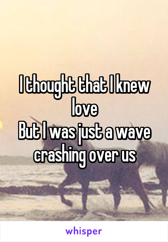 I thought that I knew love But I was just a wave crashing over us