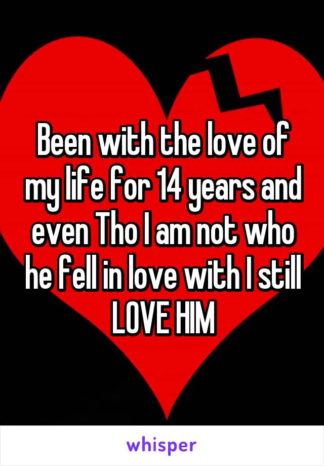 Been with the love of my life for 14 years and even Tho I am not who he fell in love with I still LOVE HIM