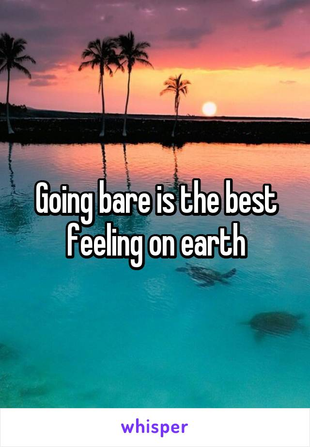Going bare is the best feeling on earth