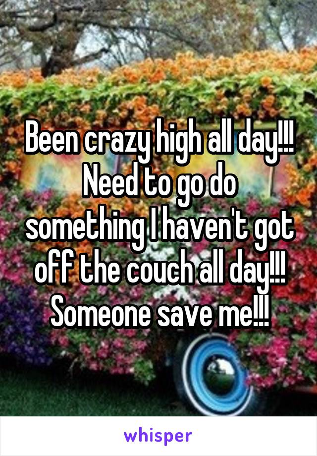 Been crazy high all day!!! Need to go do something I haven't got off the couch all day!!! Someone save me!!!