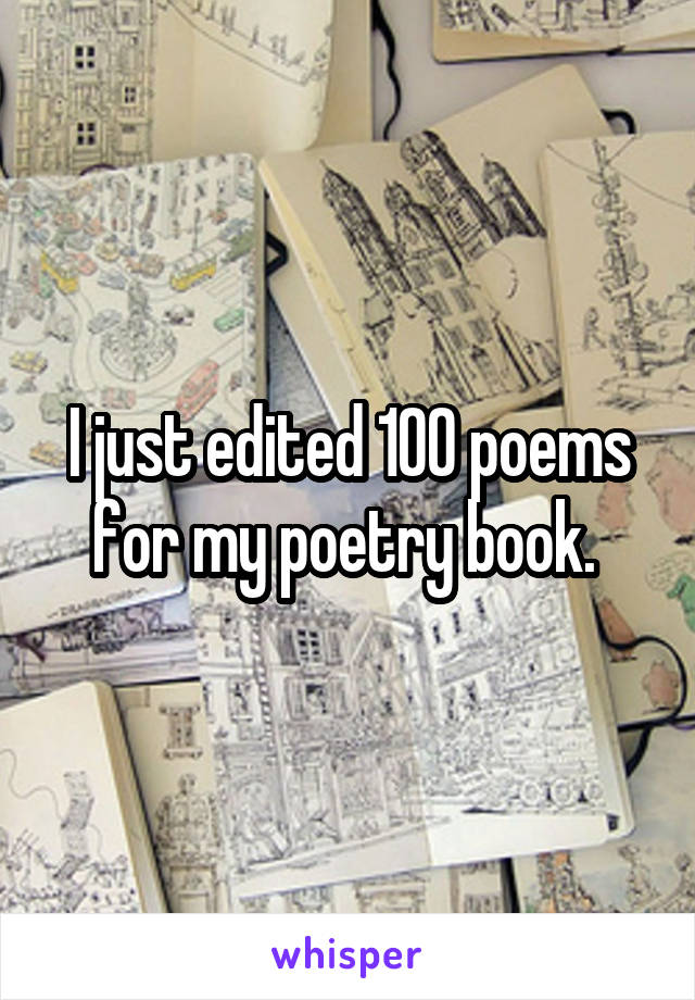 I just edited 100 poems for my poetry book.
