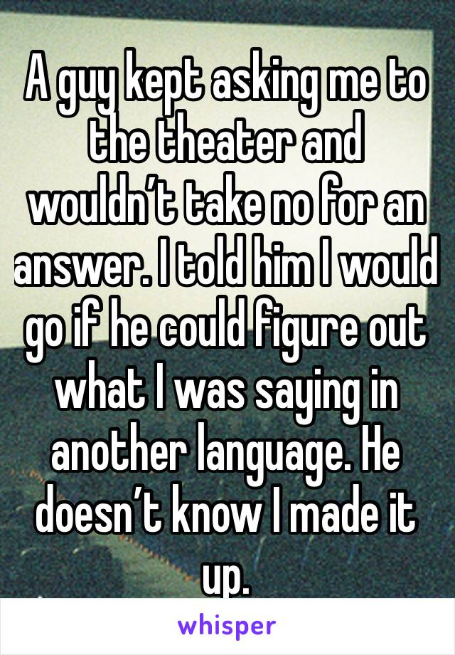 A guy kept asking me to the theater and wouldn't take no for an answer. I told him I would go if he could figure out what I was saying in another language. He doesn't know I made it up.
