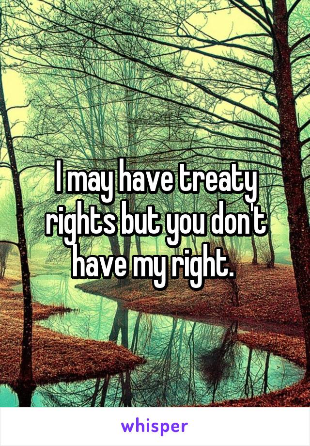 I may have treaty rights but you don't have my right.