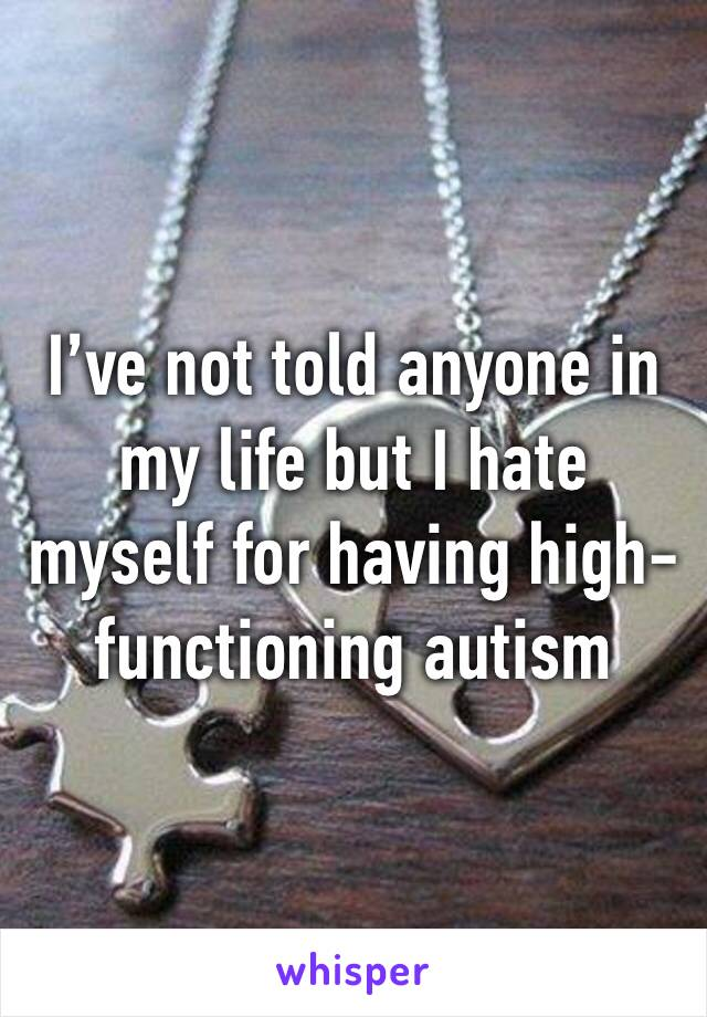 I've not told anyone in my life but I hate myself for having high-functioning autism