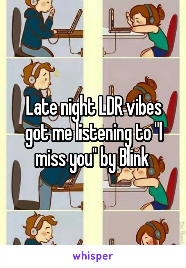 "Late night LDR vibes got me listening to ""I miss you"" by Blink"