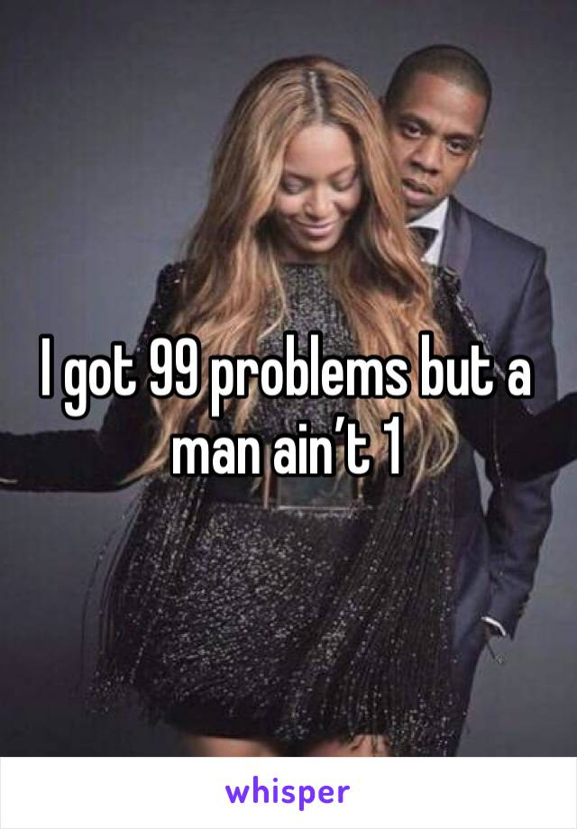 I got 99 problems but a man ain't 1