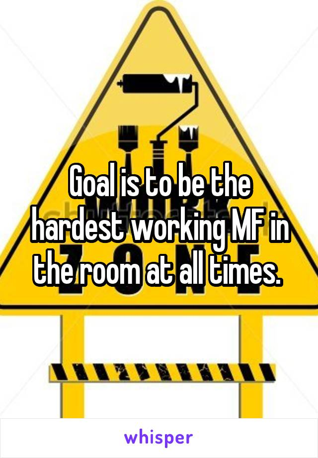 Goal is to be the hardest working MF in the room at all times.