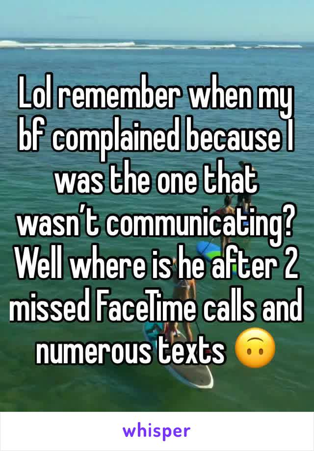 Lol remember when my bf complained because I was the one that wasn't communicating? Well where is he after 2 missed FaceTime calls and numerous texts 🙃