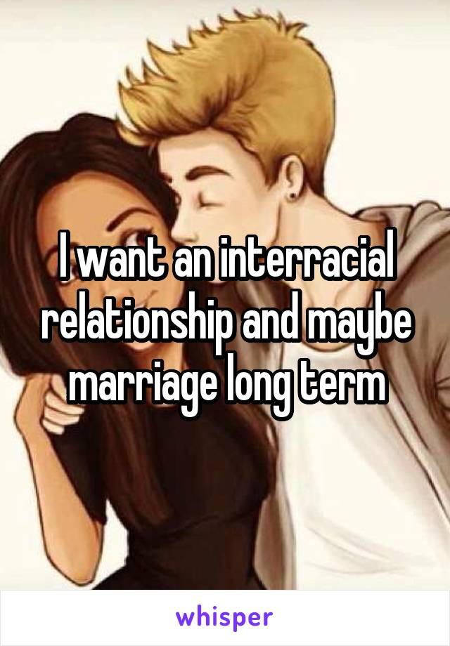 I want an interracial relationship and maybe marriage long term