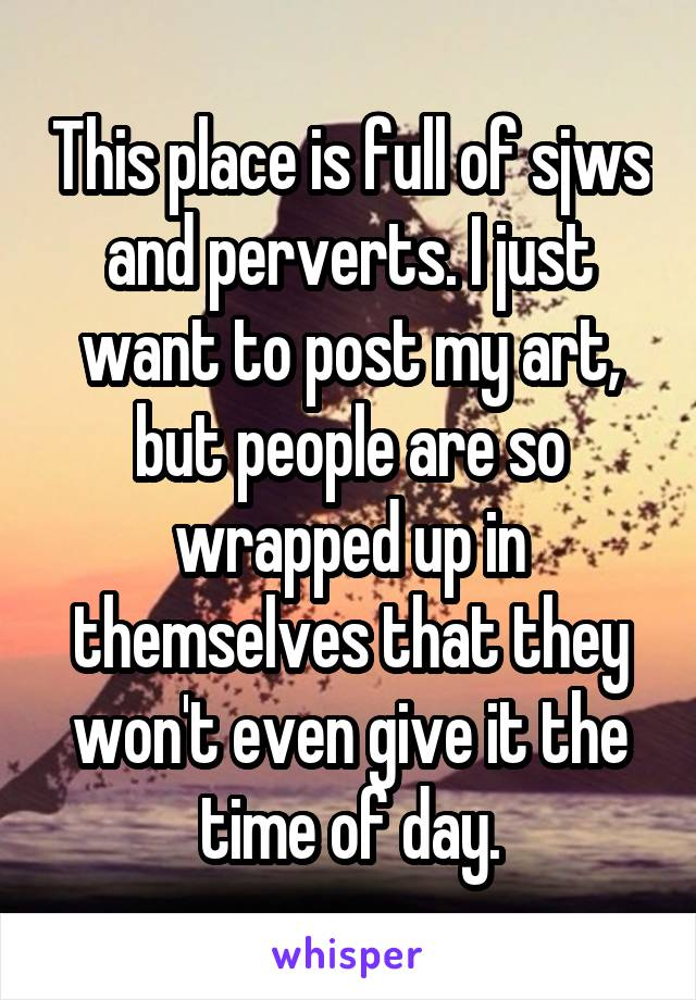This place is full of sjws and perverts. I just want to post my art, but people are so wrapped up in themselves that they won't even give it the time of day.